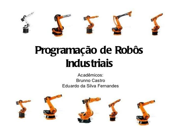 Programação de Robôs Industriais Acadêmicos: Brunno Castro Eduardo da Silva Fernandes
