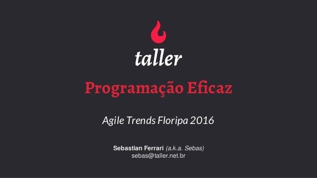 Programação Eficaz Agile Trends Floripa 2016 Sebastian Ferrari (a.k.a. Sebas) sebas@taller.net.br