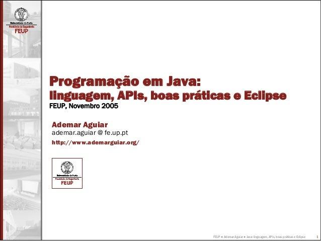 FEUP ● Ademar Aguiar ● Java: linguagem, APIs, boas práticas e Eclipse 1 Programação em Java: linguagem, APIs, boas prática...