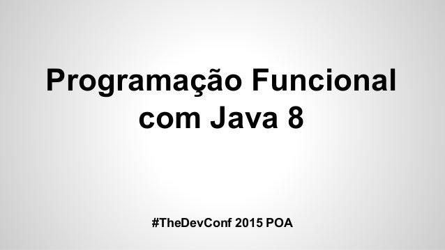 Programação Funcional com Java 8 #TheDevConf 2015 POA