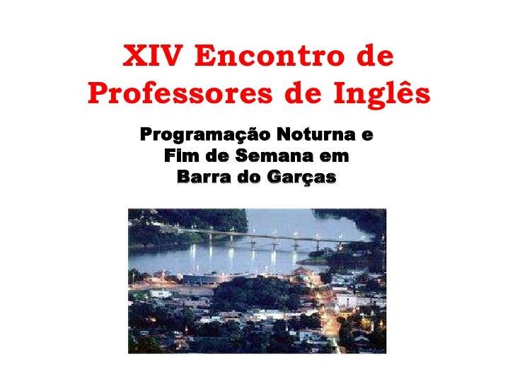 XIV Encontro de Professores de Inglês <br />Programação Noturna e <br />Fim de Semana em <br />Barra do Garças<br />