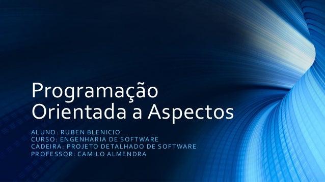 Programação Orientada a Aspectos  ALUNO: RUBEN BLENICIO  CURSO: ENGENHARIA DE SOFTWARE  CADEIRA: PROJETO DETALHADO DE SOFT...