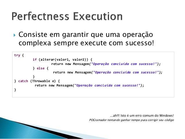     O sistema não deve apresentar erros Afinal de contas, o usuário não entende mesmo! try { fazAlgumaCoisa(); } catch (...
