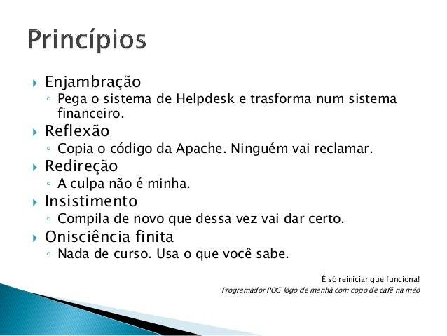   Enjambração  ◦ Pega o sistema de Helpdesk e trasforma num sistema financeiro.    Reflexão  ◦ Copia o código da Apache....