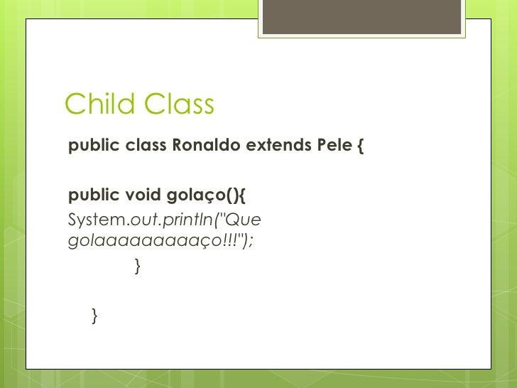 """ChildClass<br />public class Ronaldo extends Pele {<br />publicvoid golaço(){<br />System.out.println(""""Que golaaaaaaaaaço!..."""