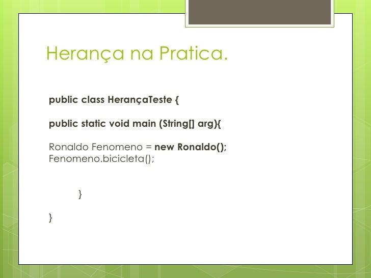 Herança na Pratica.<br />publicclassHerançaTeste {<br />public static void main (String[] arg){<br />Ronaldo Fenomeno = ne...