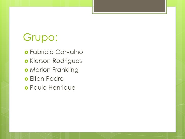 Grupo:<br />Fabrício Carvalho<br />Klerson Rodrigues<br />Marlon Frankling<br />Elton Pedro<br />Paulo Henrique<br />