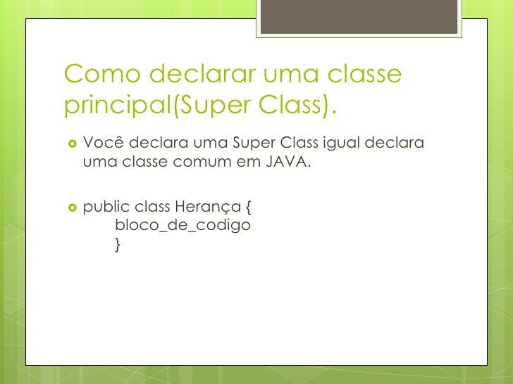 Como declarar uma classe principal(SuperClass).<br />Você declara uma SuperClass igual declara uma classe comum em JAVA.<b...