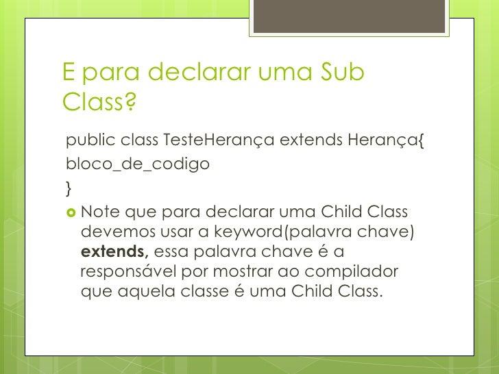 E para declarar uma Sub Class?<br />publicclassTesteHerançaextends Herança{<br />bloco_de_codigo<br />}<br />Note que para...