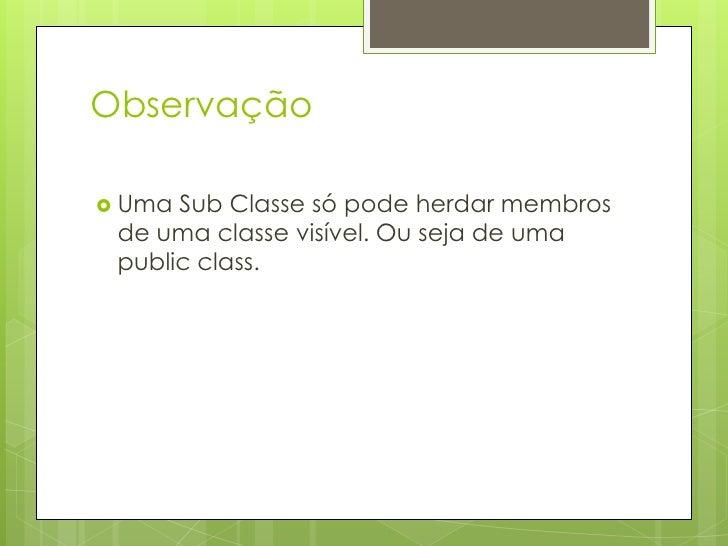 Observação<br />Uma Sub Classe só pode herdar membros de uma classe visível. Ou seja de uma public class.<br />