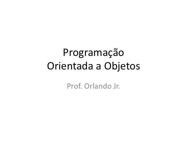 ProgramaçãoOrientada a Objetos    Prof. Orlando Jr.