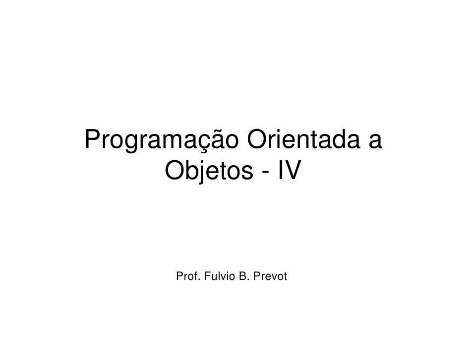Programação Orientada a      Objetos - IV       Prof. Fulvio B. Prevot