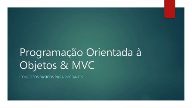 Programação Orientada à Objetos & MVC CONCEITOS BÁSICOS PARA INICIANTES