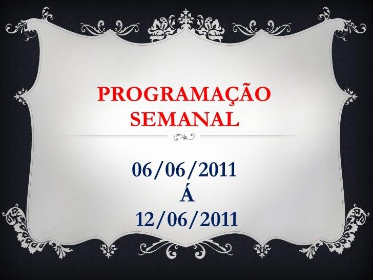 PROGRAMAÇÃO SEMANAL 06/06/2011  Á  12/06/2011