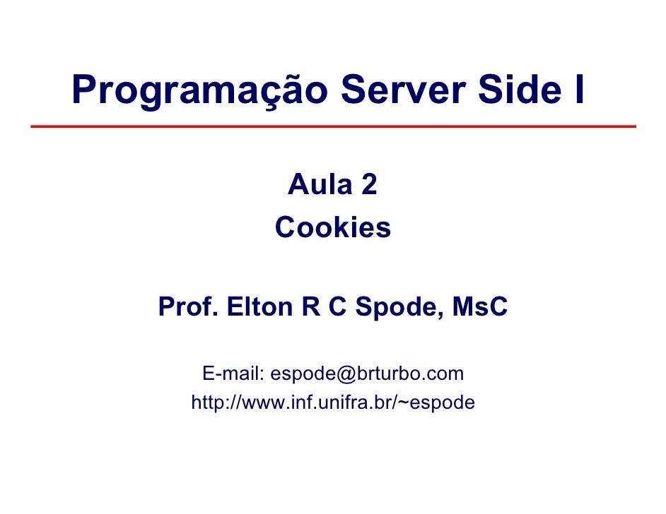 Programação Server Side I                Aula 2               Cookies    Prof. Elton R C Spode, MsC       E-mail: espode@b...