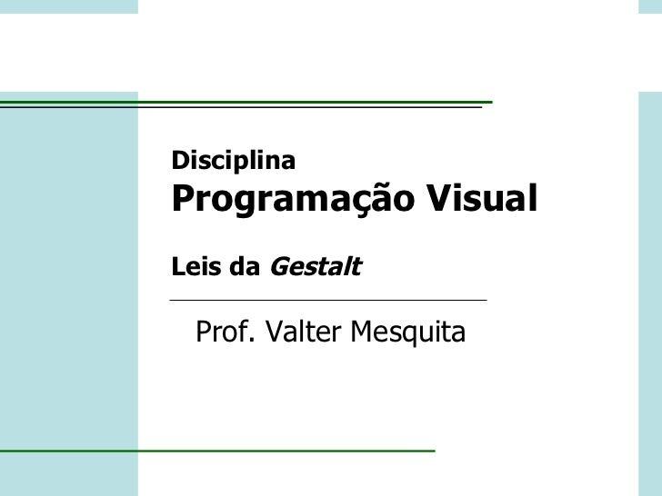 Disciplina Programação Visual Leis da  Gestalt Prof. Valter Mesquita