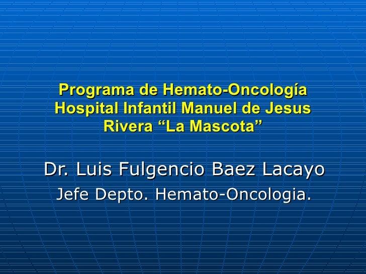 "Programa de Hemato-Oncología Hospital Infantil Manuel de Jesus Rivera ""La Mascota"" Dr. Luis Fulgencio Baez Lacayo Jefe Dep..."