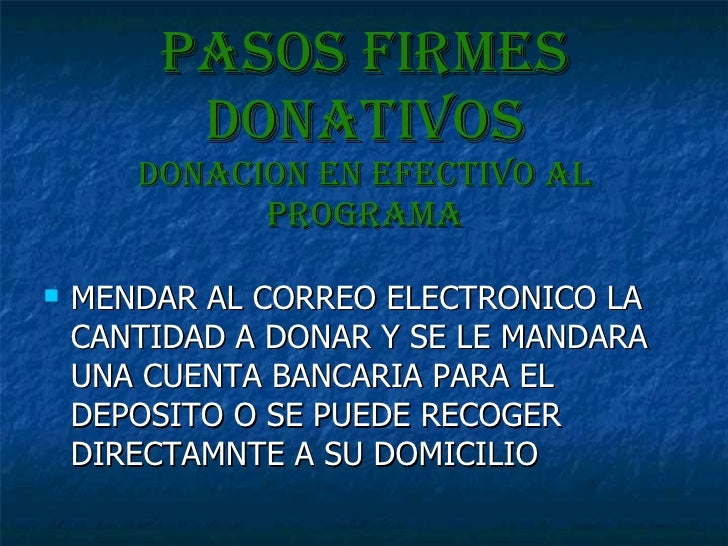 Pasos firmes donativos DONACION EN EFECTIVO AL PROGRAMA <ul><li>MENDAR AL CORREO ELECTRONICO LA CANTIDAD A DONAR Y SE LE M...