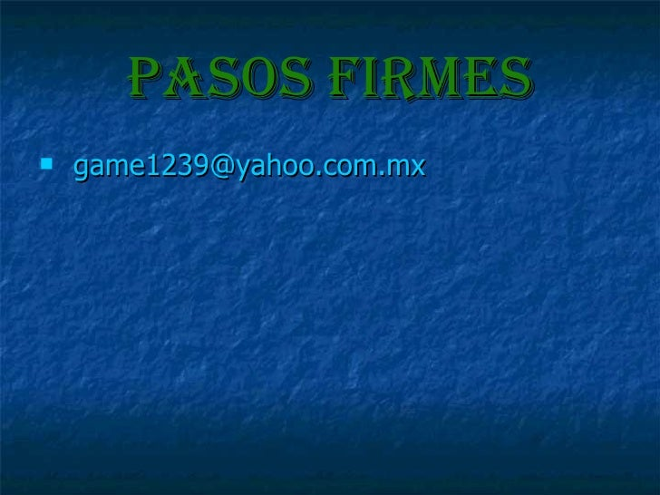 Pasos firmes <ul><li>game1239 @yahoo.com.mx </li></ul>
