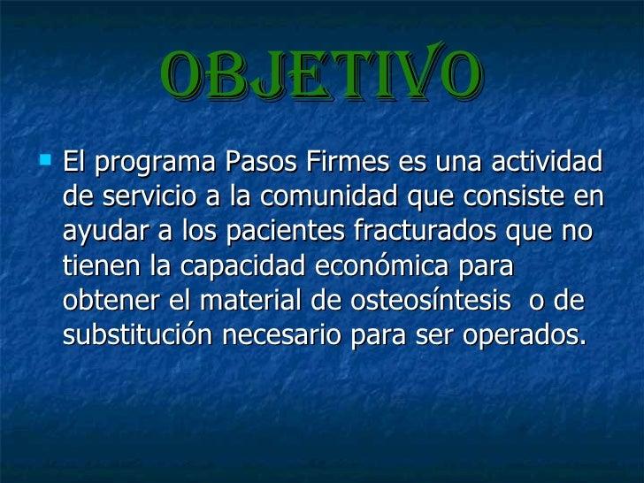 OBJETIVO <ul><li>El programa Pasos Firmes es una actividad de servicio a la comunidad que consiste en ayudar a los pacient...