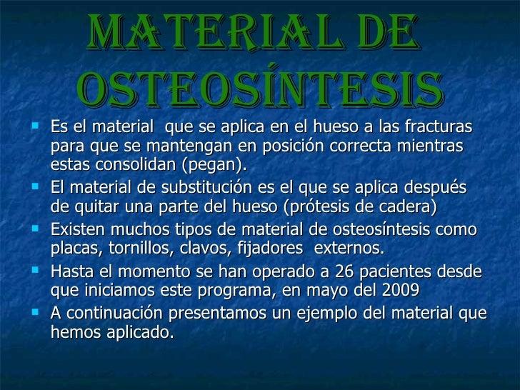 Material de  osteosíntesis <ul><li>Es el material  que se aplica en el hueso a las fracturas para que se mantengan en posi...