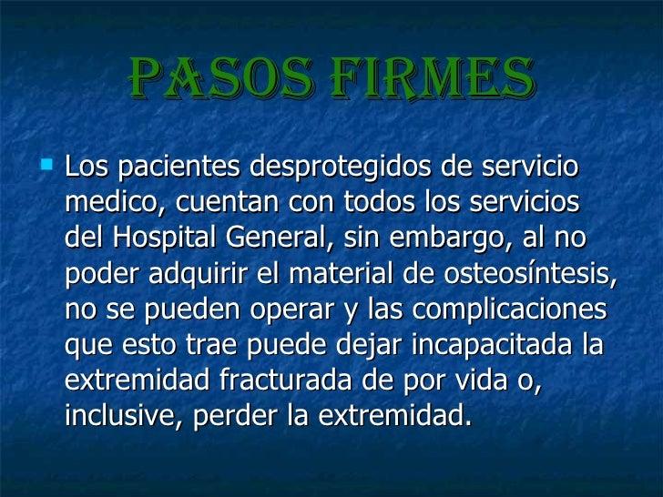 Pasos firmes <ul><li>Los pacientes desprotegidos de servicio medico, cuentan con todos los servicios del Hospital General,...