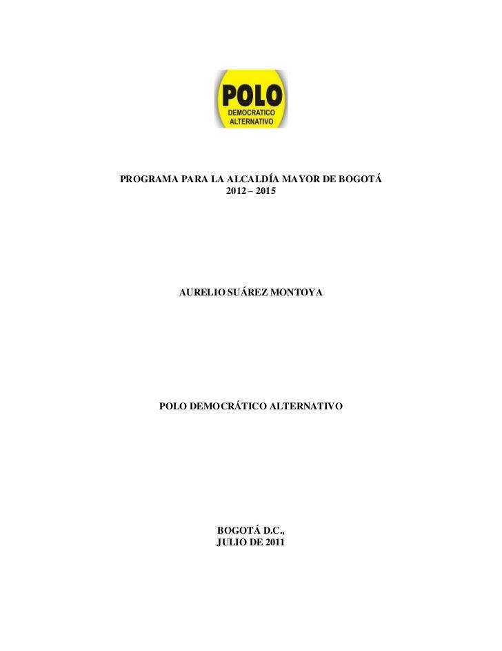 PROGRAMA PARA LA ALCALDÍA MAYOR DE BOGOTÁ                 2012 – 2015         AURELIO SUÁREZ MONTOYA      POLO DEMOCRÁTICO...