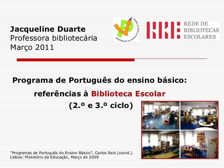 Jacqueline DuarteProfessora bibliotecáriaMarço 2011<br />Programa de Português do ensino básico:referências à Biblioteca E...