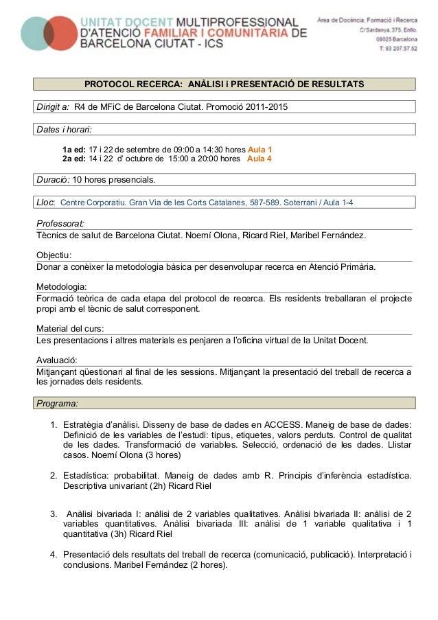 PROTOCOL RECERCA: ANÀLISI i PRESENTACIÓ DE RESULTATS  Dirigit a: R4 de MFiC de Barcelona Ciutat. Promoció 2011-2015  Dates...