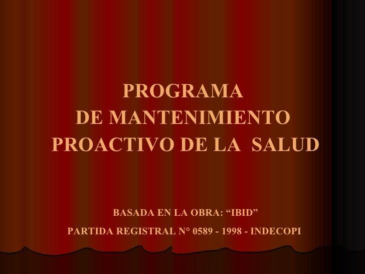 """PROGRAMA  DE MANTENIMIENTO  PROACTIVO DE LA  SALUD BASADA EN LA OBRA: """"IBID"""" PARTIDA REGISTRAL N° 0589 - 1998 - INDECOPI"""