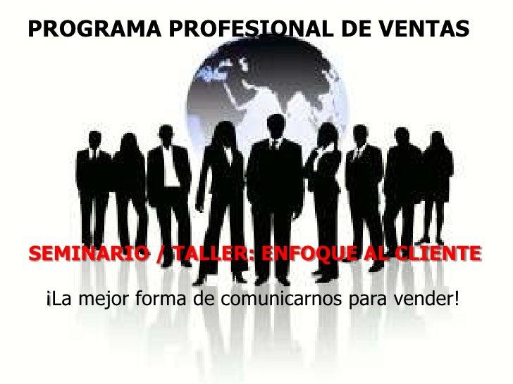 PROGRAMA PROFESIONAL DE VENTASSEMINARIO / TALLER: ENFOQUE AL CLIENTE ¡La mejor forma de comunicarnos para vender!