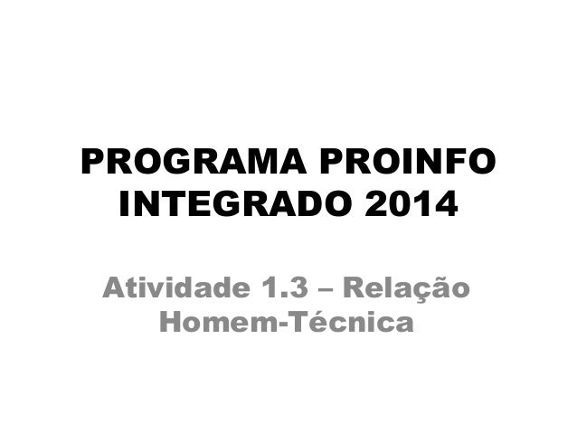 PROGRAMA PROINFO INTEGRADO 2014 Atividade 1.3 – Relação Homem-Técnica