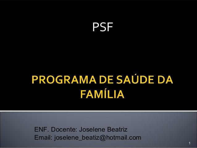 PSF  ENF. Docente: Joselene Beatriz Email: joselene_beatiz@hotmail.com  1