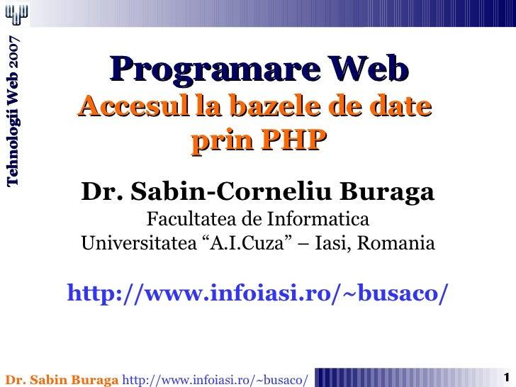 """Programare Web Accesul la bazele de date  prin PHP Dr. Sabin-Corneliu Buraga Facultatea de Informatica Universitatea """"A.I...."""