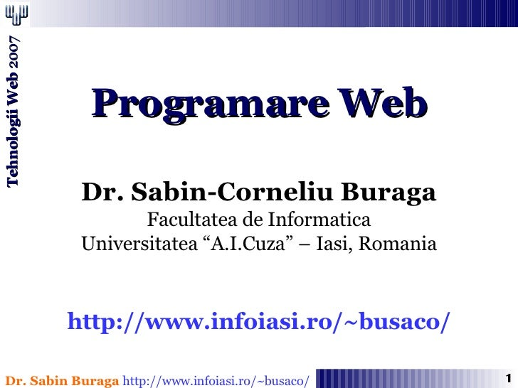 "Programare Web Dr. Sabin-Corneliu Buraga Facultatea de Informatica Universitatea ""A.I.Cuza"" – Iasi, Romania http://www.inf..."