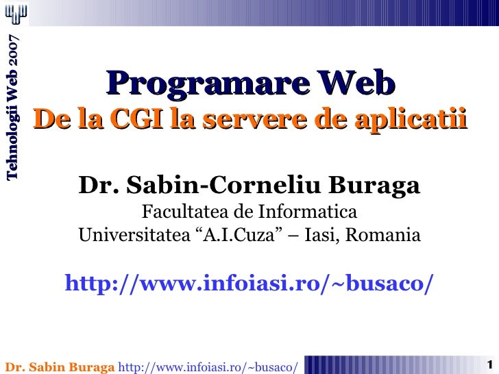 """Programare Web De la CGI la servere de aplicatii Dr. Sabin-Corneliu Buraga Facultatea de Informatica Universitatea """"A.I.Cu..."""