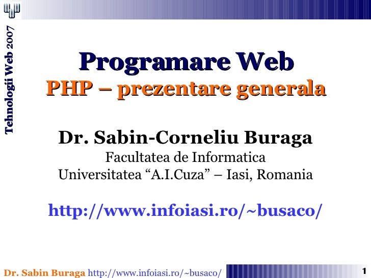 "Programare Web PHP – prezentare generala Dr. Sabin-Corneliu Buraga Facultatea de Informatica Universitatea ""A.I.Cuza"" – Ia..."