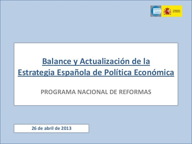 Balance y Actualización de laEstrategia Española de Política EconómicaPROGRAMA NACIONAL DE REFORMAS26 de abril de 2013
