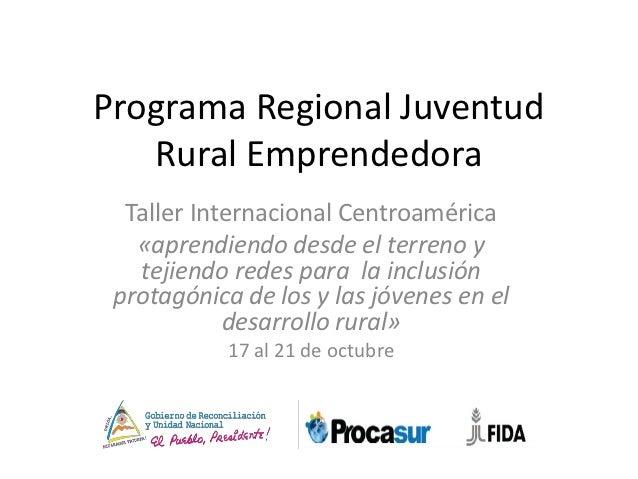 Programa Regional Juventud   Rural Emprendedora  Taller Internacional Centroamérica   «aprendiendo desde el terreno y   te...
