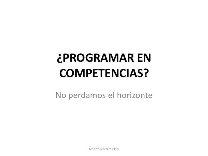 ¿PROGRAMAR ENCOMPETENCIAS?No perdamos el horizonte        Alberto Navarro Elbal