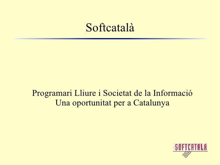 Softcatalà <ul><ul><li>Programari Lliure i Societat de la Informació </li></ul></ul><ul><ul><li>Una oportunitat per a Cata...