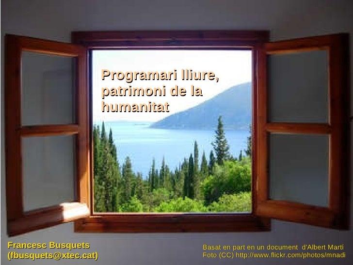 Programari lliure, patrimoni de la humanitat Francesc Busquets (fbusquets@xtec.cat) Basat en part en un document  d'Albert...
