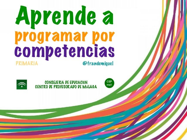 @frandemiguel Aprende a programar por competencias CONSEJERÍA DE EDUCACIÓN CENTRO DE PROFESORADO DE MÁLAGA PRIMARIA CEP ma1
