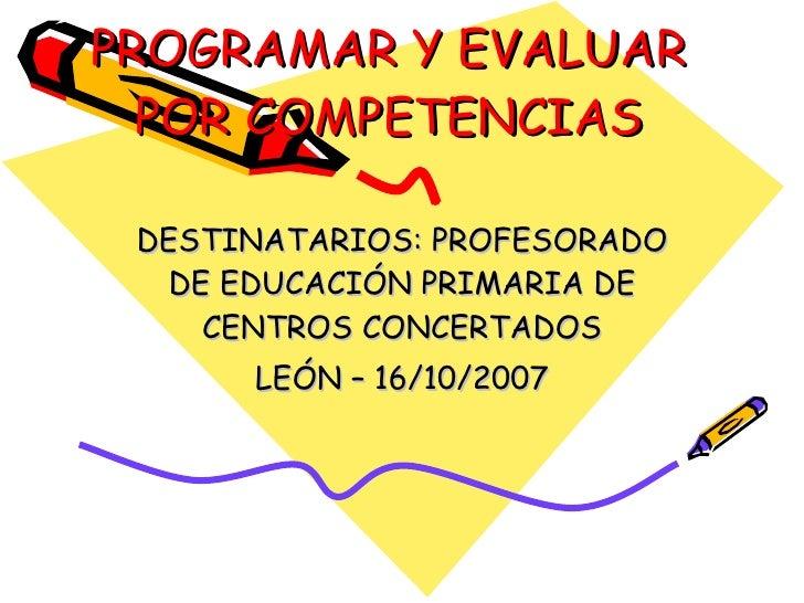 PROGRAMAR Y EVALUAR POR COMPETENCIAS DESTINATARIOS: PROFESORADO DE EDUCACIÓN PRIMARIA DE CENTROS CONCERTADOS LEÓN – 16/10/...