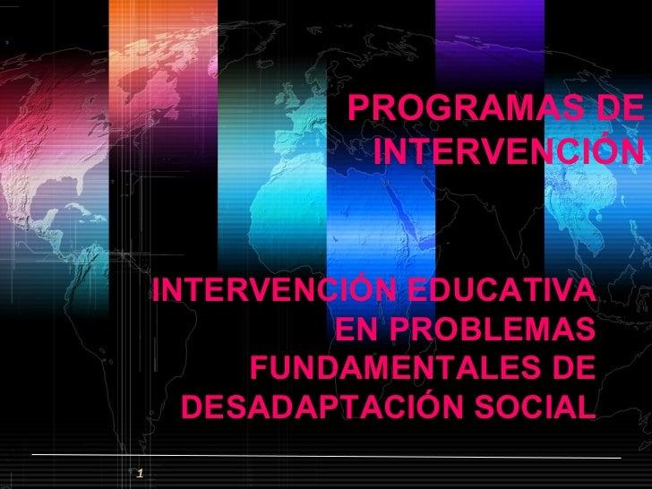 PROGRAMAS DE INTERVENCIÓN <ul><li>INTERVENCIÓN EDUCATIVA EN PROBLEMAS FUNDAMENTALES DE DESADAPTACIÓN SOCIAL </li></ul>