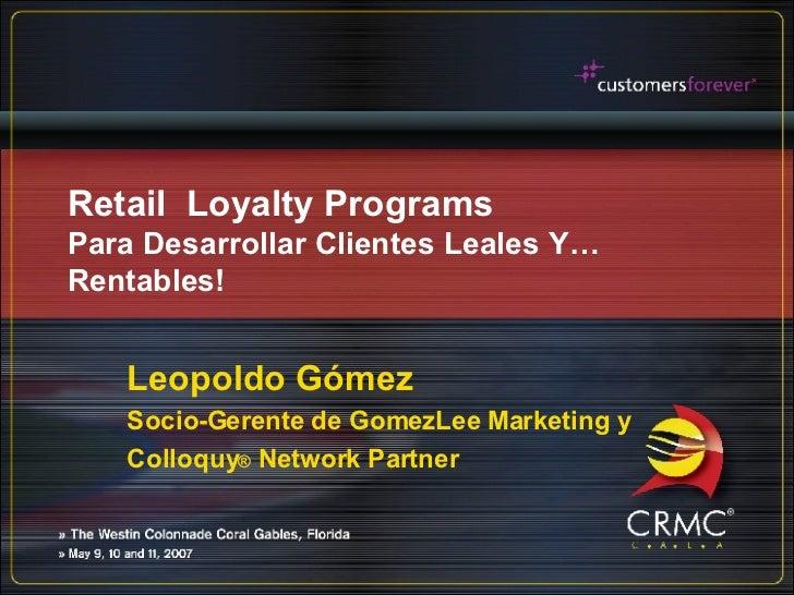 Retail  Loyalty Programs Para Desarrollar Clientes Leales Y…Rentables! Leopoldo Gómez Socio-Gerente de GomezLee Marketing ...