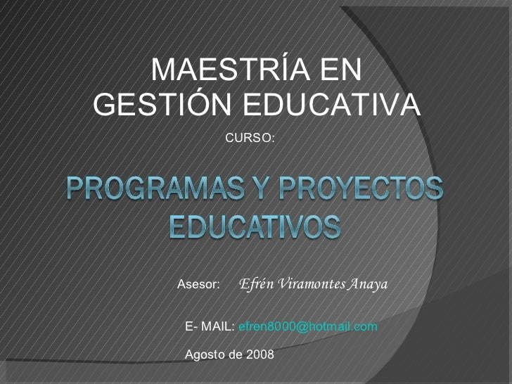 MAESTRÍA EN GESTIÓN EDUCATIVA Asesor:  Efrén Viramontes Anaya E- MAIL:  [email_address] Agosto de 2008 CURSO: