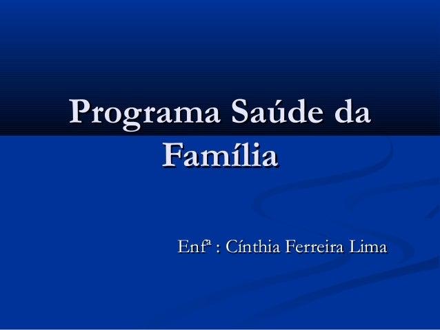 Programa Saúde daPrograma Saúde da FamíliaFamília Enfª : Cínthia Ferreira LimaEnfª : Cínthia Ferreira Lima