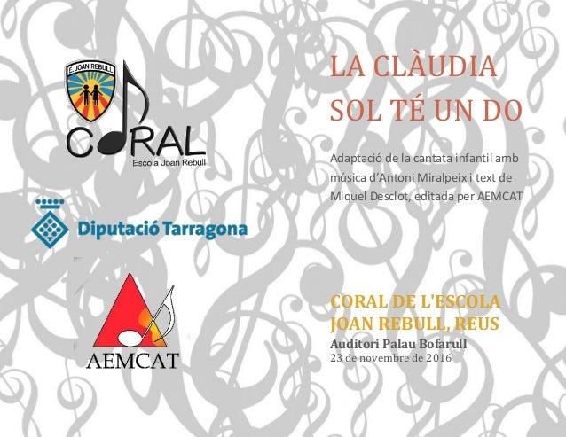 LA CLÀUDIA SOL TÉ UN DO CORAL DE L'ESCOLA JOAN REBULL, REUS Auditori Palau Bofarull 23 de novembre de 2016 Adaptació de la...