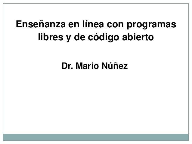 Enseñanza en línea con programas libres y de código abierto Dr. Mario Núñez